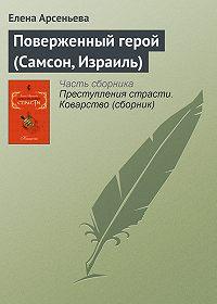 Елена Арсеньева - Поверженный герой (Самсон, Израиль)