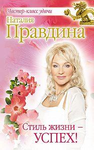 Наталия Правдина -Стиль жизни – успех!