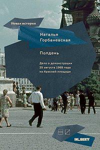 Наталья Горбаневская -Полдень. Дело о демонстрации 25 августа 1968 года на Красной площади