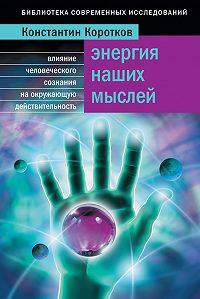 Константин Коротков -Энергия наших мыслей. Влияние человеческого сознания на окружающую действительность