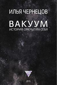 Илья Чернецов -Вакуум. История открытия себя