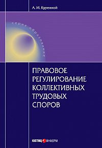 А. М. Куренной -Правовое регулирование коллективных трудовых споров: Научно-практическое пособие