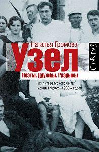 Наталья Громова -Узел. Поэты. Дружбы. Разрывы. Из литературного быта конца 20-х–30-х годов