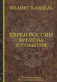 Феликс Кандель - Евреи России. Времена и события. История евреев Российской империи