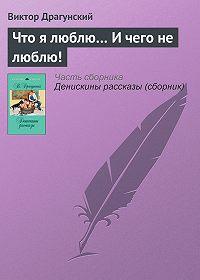 Виктор Драгунский -Что я люблю… И чего не люблю!