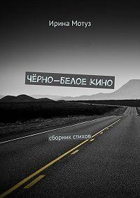 Ирина Мотуз - Чёрно-белоекино. сборник стихов