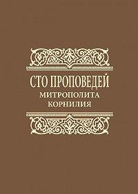 Митрополит Корнилий (Титов) -Сто проповедей митрополита Корнилия