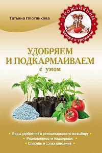 Татьяна Плотникова -Удобряем и подкармливаем с умом