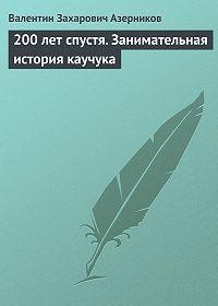 Валентин Азерников -200 лет спустя. Занимательная история каучука