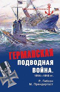 Ричард Гибсон -Германская подводная война 1914-1918 гг.