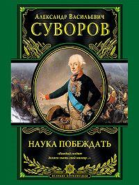 Александр Васильевич Суворов - Наука побеждать