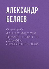 Александр Беляев -О научно-фантастическом романе и книге Гр. Адамова «Победители недр»