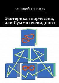 Василий Терехов -Эзотерика творчества, или Сумма очевидного