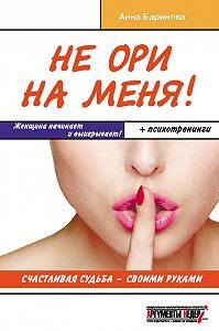 Анна Баринова - Не ори на меня! Счастливая судьба – своими руками