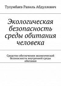 Равиль Тулумбаев -Экологическая безопасность среды обитания человека. Средство обеспечения экологической безопасности внутренней среды обитания