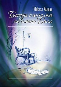 Микаэл Ханьян -Беседы с ангелом по имени Билл