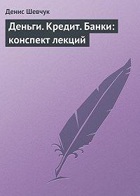 Денис Шевчук - Деньги. Кредит. Банки: конспект лекций