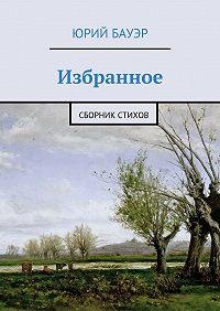 Юрий Бауэр - Избранное. Сборник стихов