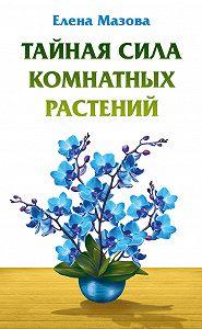 Елена Мазова -Тайная сила комнатных растений