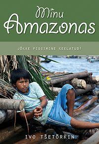 Ivo Tšetõrkin -Minu Amazonas. Jõkke pissimine keelatud!