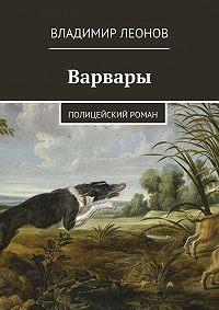 Владимир Леонов - Варвары. Полицейский роман