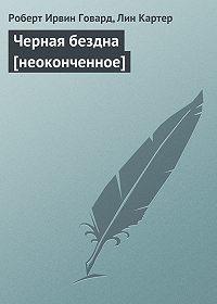 Лин Картер, Роберт Ирвин Говард - Черная бездна [неоконченное]