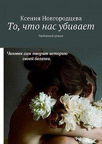 Ксения Новгородцева -То, что нас убивает. Любовный роман