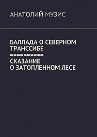 Анатолий Музис - Баллада оСеверном Транссибе. Сказание озатопленномлесе