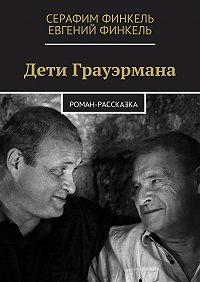 Евгений Финкель, Серафим Финкель - Дети Грауэрмана. Роман-рассказка