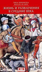Эжен Эмманюэль Виолле-ле-Дюк -Жизнь и развлечения в средние века