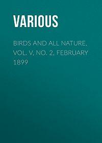 Various -Birds and all Nature, Vol. V, No. 2, February 1899