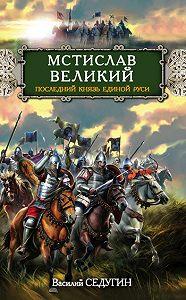 Василий Седугин -Мстислав Великий. Последний князь Единой Руси