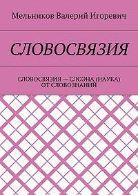 Валерий Мельников -СЛОВОСВЯЗИЯ. СЛОВОСВЯЗИЯ– СЛОЭНА (НАУКА) ОТСЛОВОЗНАНИЙ
