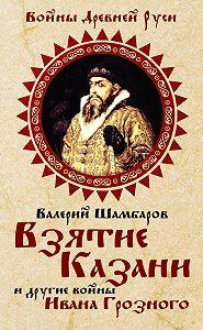 Валерий Шамбаров - Взятие Казани и другие войны Ивана Грозного