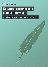 Денис Шевчук -Кредиты физическим лицам (ипотека, автокредит, нецелевые кредиты)