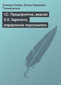 Елена Ивановна Томиловская -1C: Предприятие, версия 8.0. Зарплата, управление персоналом