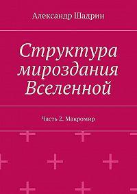 Александр Шадрин -Структура мироздания Вселенной. Часть2. Макромир