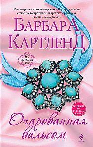 Барбара Картленд - Очарованная вальсом
