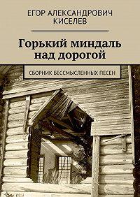 Егор Киселев -Горький миндаль над дорогой. Сборник бессмысленных песен