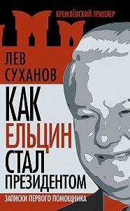 Лев Суханов -Как Ельцин стал президентом. Записки первого помощника