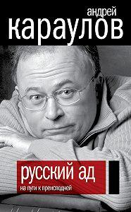 Андрей Караулов -Русский ад. На пути к преисподней