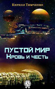 Кирилл Тимченко - Пустой мир. Кровь и честь