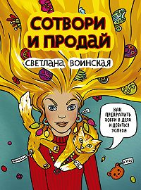 Светлана Воинская - Сотвори и продай! Как превратить свое хобби в Дело и добиться успеха