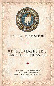 Геза Вермеш -Христианство. Как все начиналось