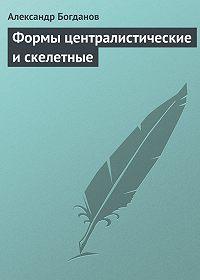 Александр Богданов -Формы централистические и скелетные