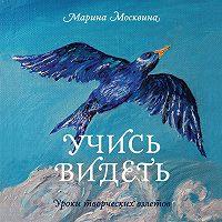 Марина Москвина - Учись видеть. Уроки творческих взлетов