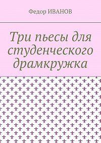 Федор Иванов -Три пьесы для студенческого драмкружка