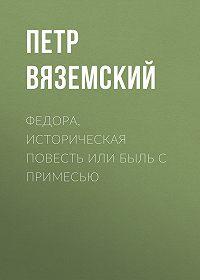 Петр Андреевич Вяземский -Федора, историческая повесть или быль с примесью
