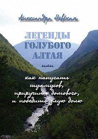 Александра Невская - Легенды голубого Алтая, или Как напугать шулмусов, приручить домового, и победить злую долю