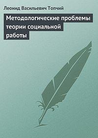 Леонид Топчий -Методологические проблемы теории социальной работы